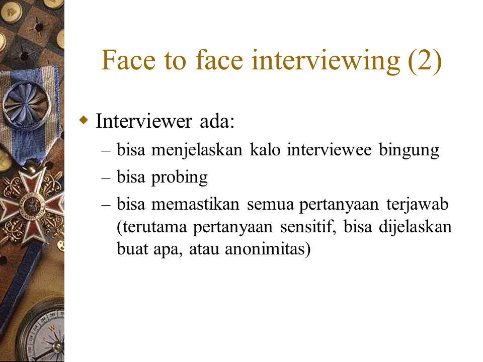 Face to face interviewing (2)  Interviewer ada: – bisa menjelaskan kalo interviewee bingung – bisa probing – bisa memastikan semua pertanyaan terjawab (terutama pertanyaan sensitif, bisa dijelaskan buat apa, atau anonimitas)