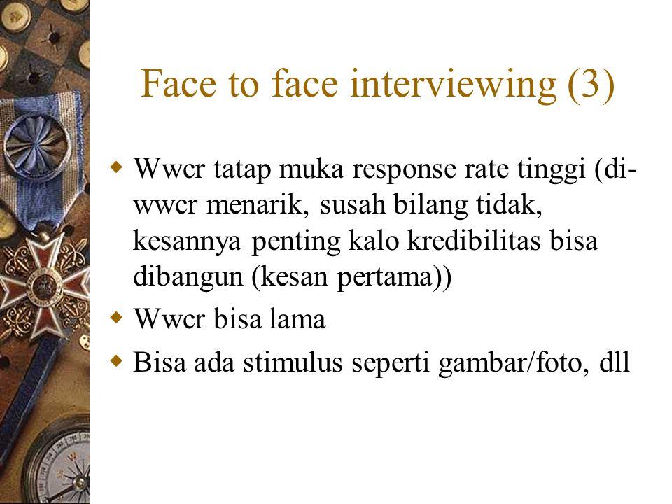 Face to face interviewing (3)  Wwcr tatap muka response rate tinggi (di- wwcr menarik, susah bilang tidak, kesannya penting kalo kredibilitas bisa dibangun (kesan pertama))  Wwcr bisa lama  Bisa ada stimulus seperti gambar/foto, dll
