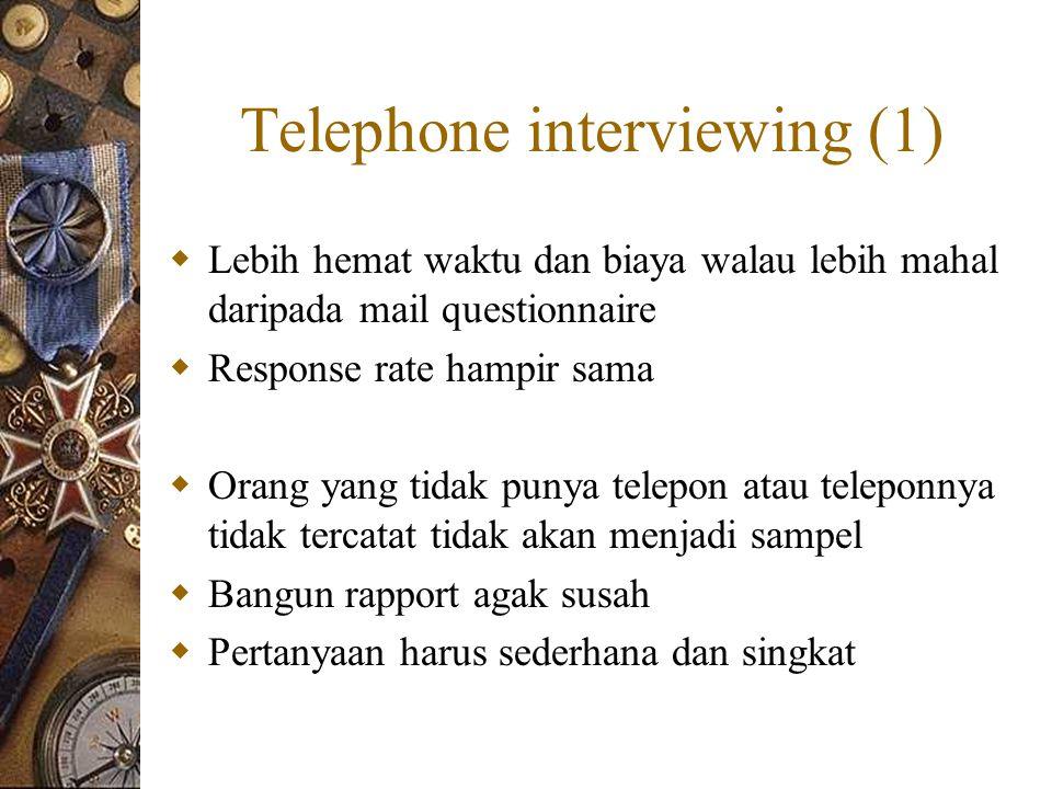 Telephone interviewing (1)  Lebih hemat waktu dan biaya walau lebih mahal daripada mail questionnaire  Response rate hampir sama  Orang yang tidak punya telepon atau teleponnya tidak tercatat tidak akan menjadi sampel  Bangun rapport agak susah  Pertanyaan harus sederhana dan singkat