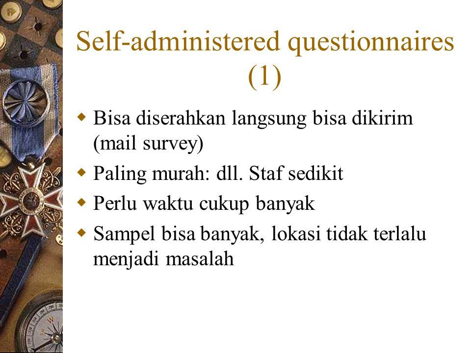 Self-administered questionnaires (1)  Bisa diserahkan langsung bisa dikirim (mail survey)  Paling murah: dll.