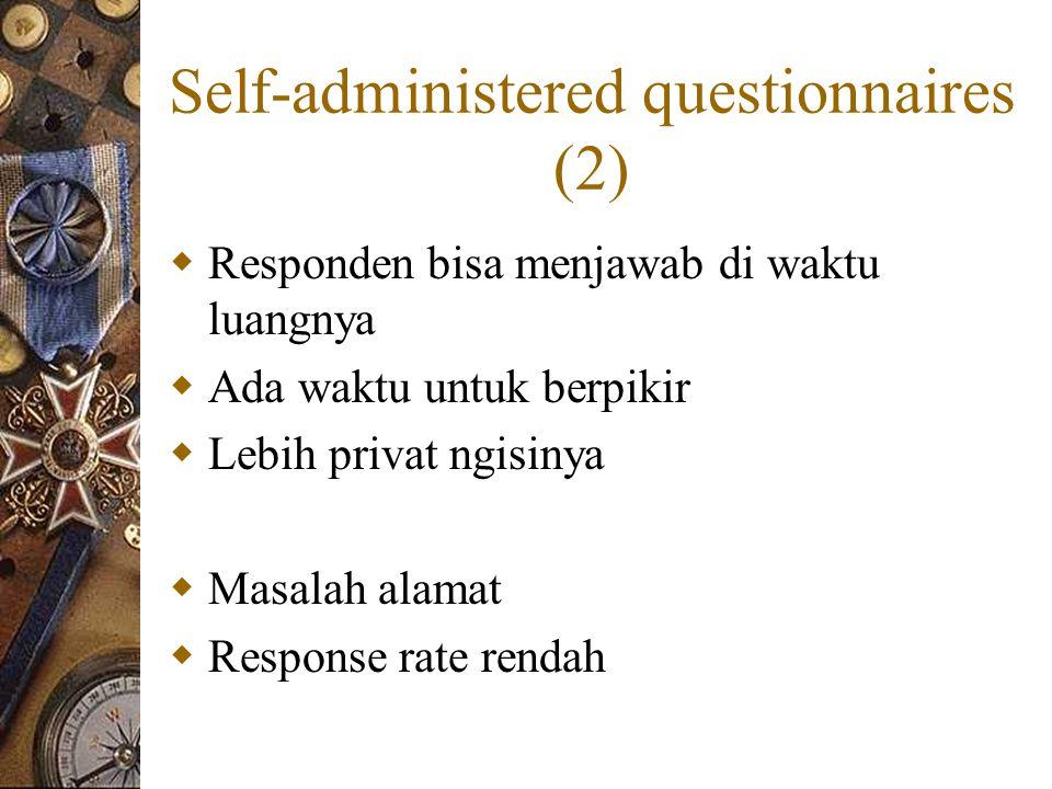 Self-administered questionnaires (2)  Responden bisa menjawab di waktu luangnya  Ada waktu untuk berpikir  Lebih privat ngisinya  Masalah alamat  Response rate rendah