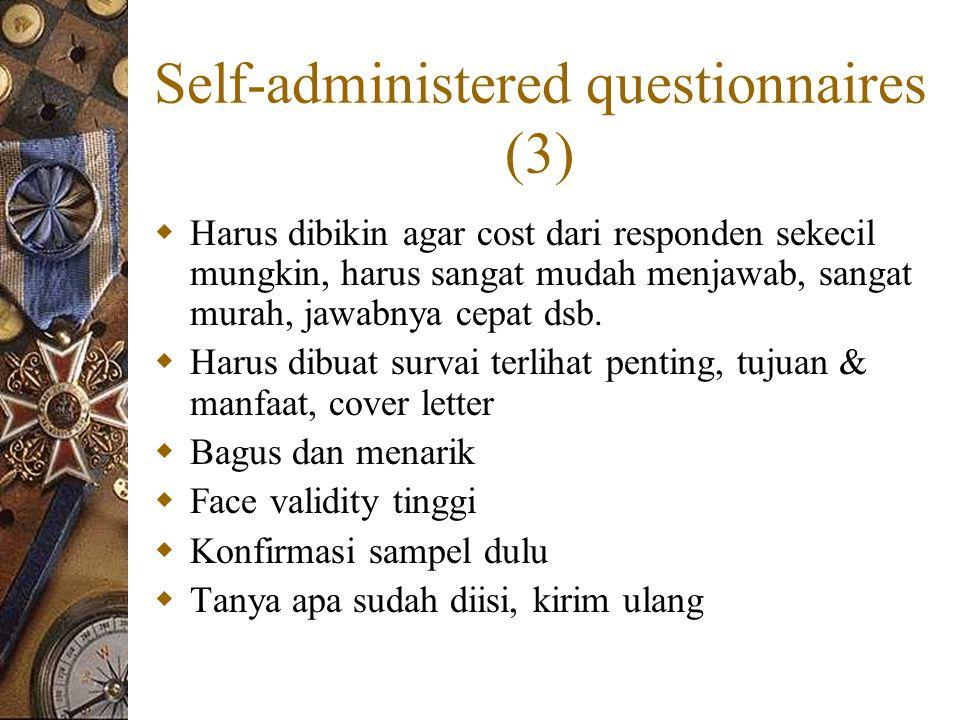 Self-administered questionnaires (3)  Harus dibikin agar cost dari responden sekecil mungkin, harus sangat mudah menjawab, sangat murah, jawabnya cepat dsb.