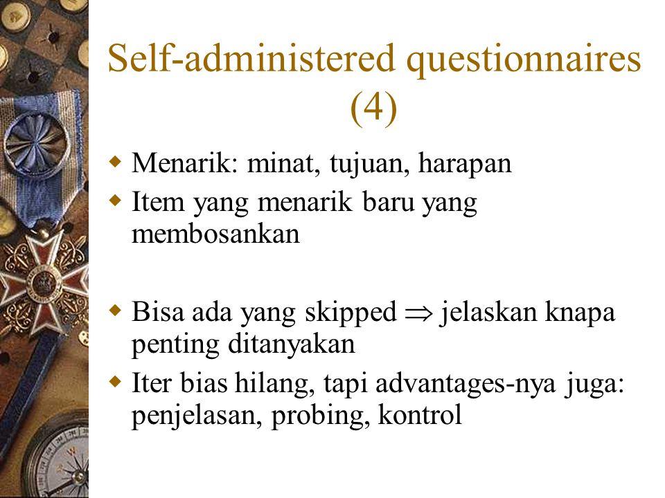 Self-administered questionnaires (4)  Menarik: minat, tujuan, harapan  Item yang menarik baru yang membosankan  Bisa ada yang skipped  jelaskan knapa penting ditanyakan  Iter bias hilang, tapi advantages-nya juga: penjelasan, probing, kontrol
