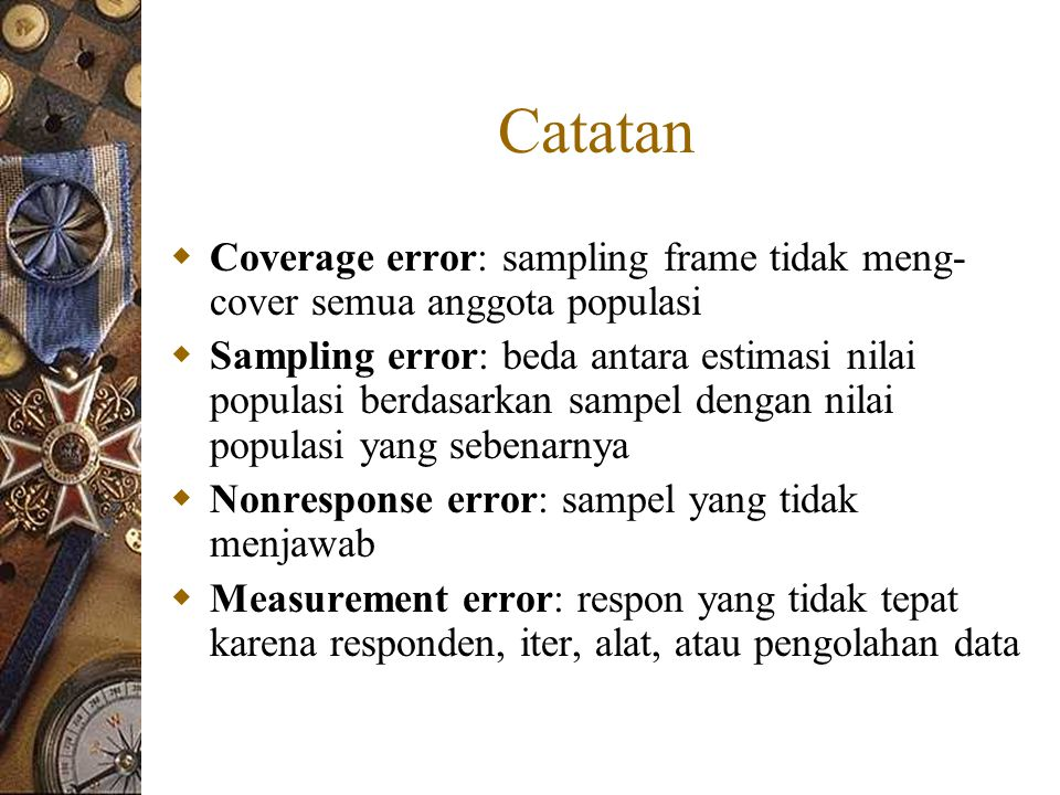 Catatan  Coverage error: sampling frame tidak meng- cover semua anggota populasi  Sampling error: beda antara estimasi nilai populasi berdasarkan sampel dengan nilai populasi yang sebenarnya  Nonresponse error: sampel yang tidak menjawab  Measurement error: respon yang tidak tepat karena responden, iter, alat, atau pengolahan data