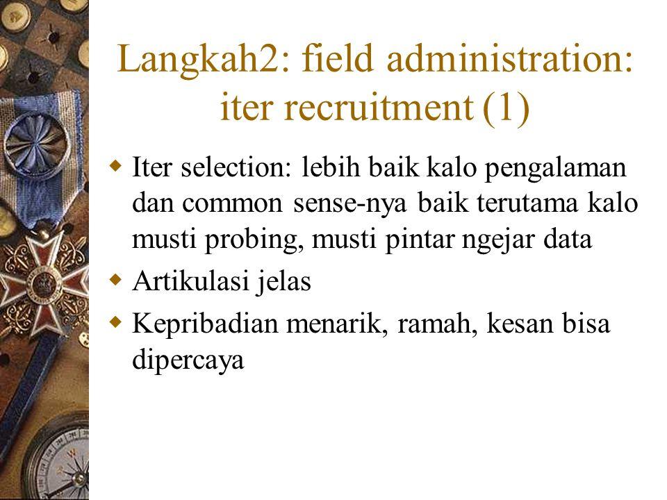 Langkah2: field administration: iter recruitment (1)  Iter selection: lebih baik kalo pengalaman dan common sense-nya baik terutama kalo musti probing, musti pintar ngejar data  Artikulasi jelas  Kepribadian menarik, ramah, kesan bisa dipercaya