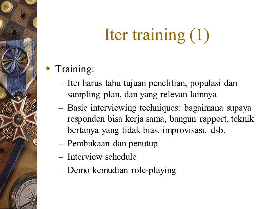 Iter training (1)  Training: – Iter harus tahu tujuan penelitian, populasi dan sampling plan, dan yang relevan lainnya – Basic interviewing techniques: bagaimana supaya responden bisa kerja sama, bangun rapport, teknik bertanya yang tidak bias, improvisasi, dsb.