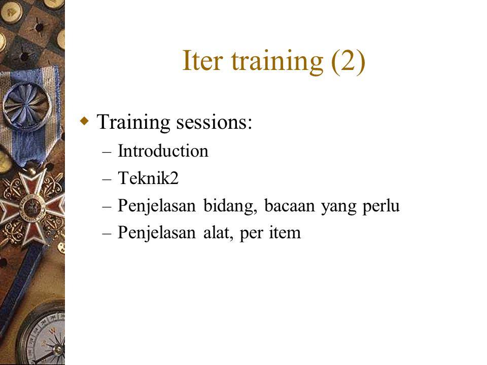 Iter training (2)  Training sessions: – Introduction – Teknik2 – Penjelasan bidang, bacaan yang perlu – Penjelasan alat, per item