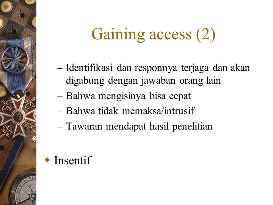 Gaining access (2) – Identifikasi dan responnya terjaga dan akan digabung dengan jawaban orang lain – Bahwa mengisinya bisa cepat – Bahwa tidak memaksa/intrusif – Tawaran mendapat hasil penelitian  Insentif