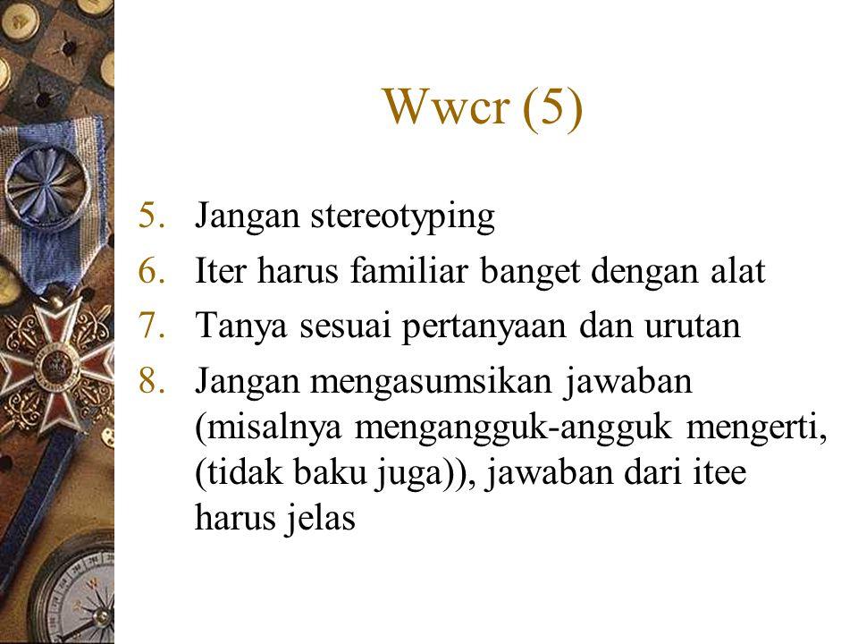 Wwcr (5) 5.Jangan stereotyping 6.Iter harus familiar banget dengan alat 7.Tanya sesuai pertanyaan dan urutan 8.Jangan mengasumsikan jawaban (misalnya mengangguk-angguk mengerti, (tidak baku juga)), jawaban dari itee harus jelas