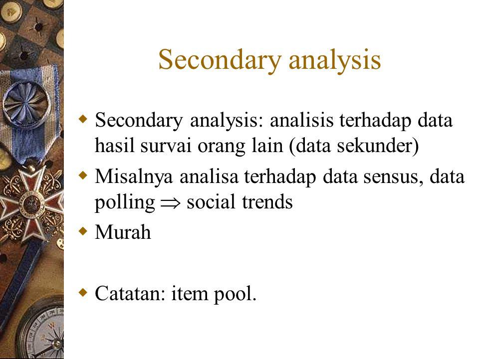 Secondary analysis  Secondary analysis: analisis terhadap data hasil survai orang lain (data sekunder)  Misalnya analisa terhadap data sensus, data polling  social trends  Murah  Catatan: item pool.