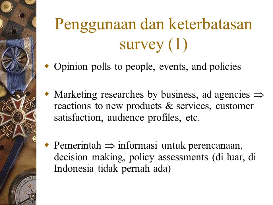 Penggunaan dan keterbatasan survey (1)  Opinion polls to people, events, and policies  Marketing researches by business, ad agencies  reactions to new products & services, customer satisfaction, audience profiles, etc.