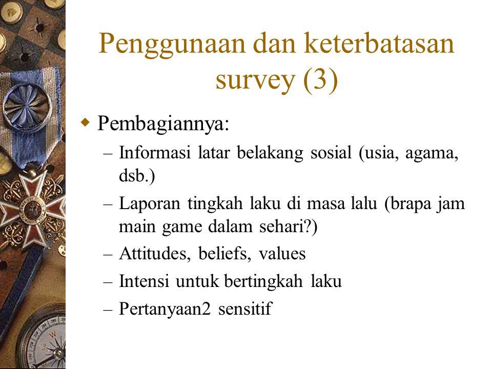 Penggunaan dan keterbatasan survey (3)  Pembagiannya: – Informasi latar belakang sosial (usia, agama, dsb.) – Laporan tingkah laku di masa lalu (brapa jam main game dalam sehari?) – Attitudes, beliefs, values – Intensi untuk bertingkah laku – Pertanyaan2 sensitif
