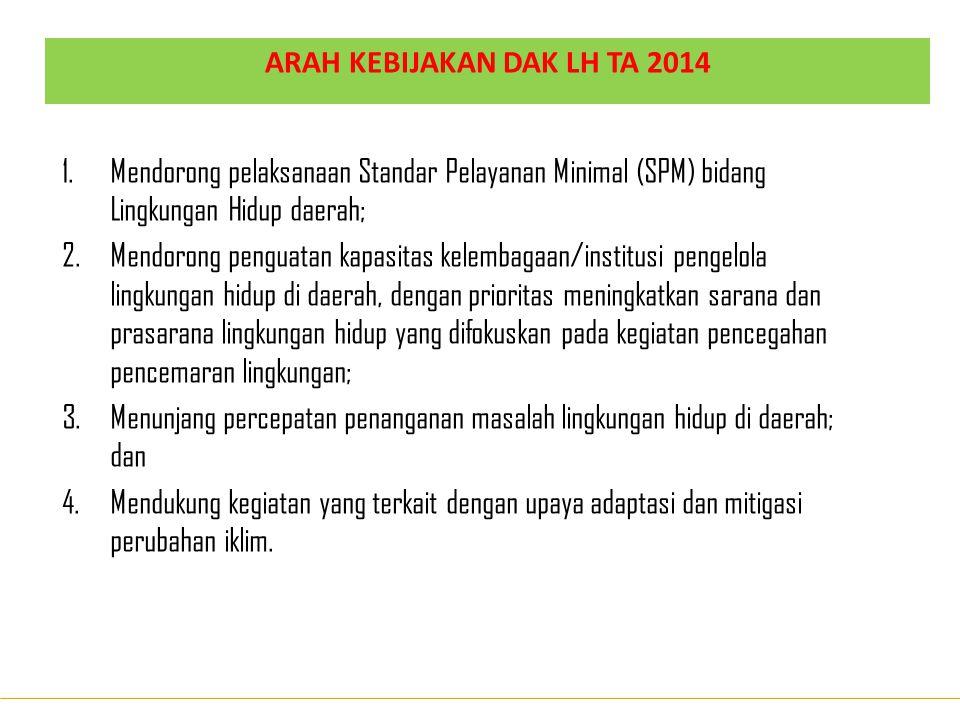 ARAH KEBIJAKAN DAK LH TA 2014 1.Mendorong pelaksanaan Standar Pelayanan Minimal (SPM) bidang Lingkungan Hidup daerah; 2.Mendorong penguatan kapasitas
