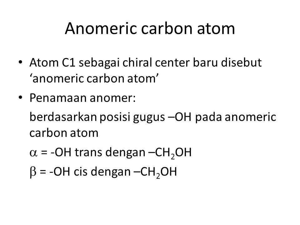 Anomeric carbon atom Atom C1 sebagai chiral center baru disebut 'anomeric carbon atom' Penamaan anomer: berdasarkan posisi gugus –OH pada anomeric car