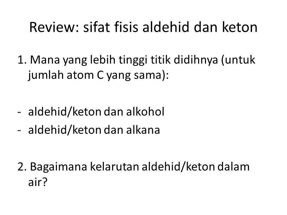 Review: sifat fisis aldehid dan keton 1. Mana yang lebih tinggi titik didihnya (untuk jumlah atom C yang sama): -aldehid/keton dan alkohol -aldehid/ke