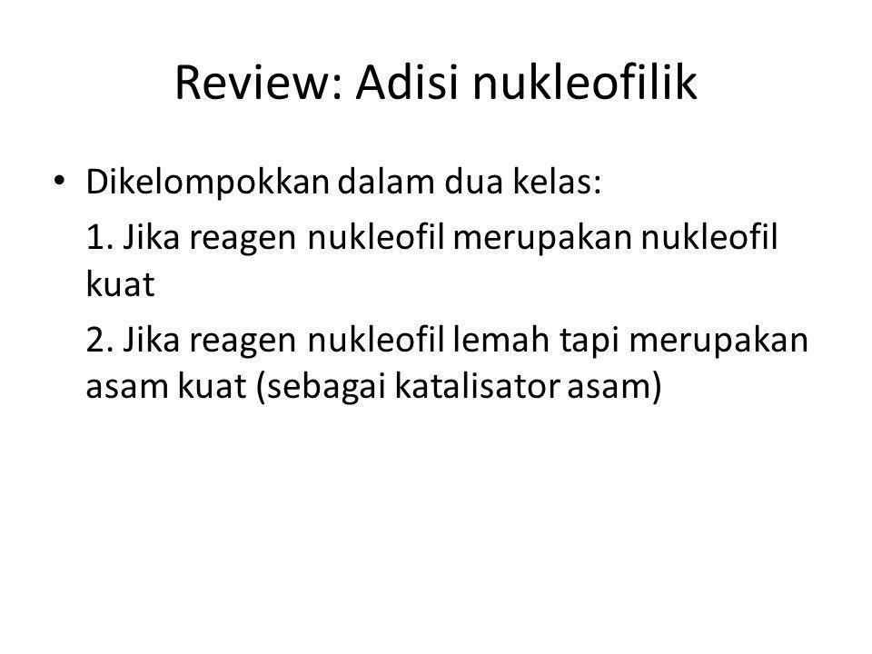 Review: Adisi nukleofilik Dikelompokkan dalam dua kelas: 1. Jika reagen nukleofil merupakan nukleofil kuat 2. Jika reagen nukleofil lemah tapi merupak