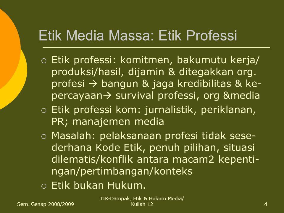 Sem. Genap 2008/2009 TIK-Dampak, Etik & Hukum Media/ Kuliah 124 Etik Media Massa: Etik Professi  Etik professi: komitmen, bakumutu kerja/ produksi/ha