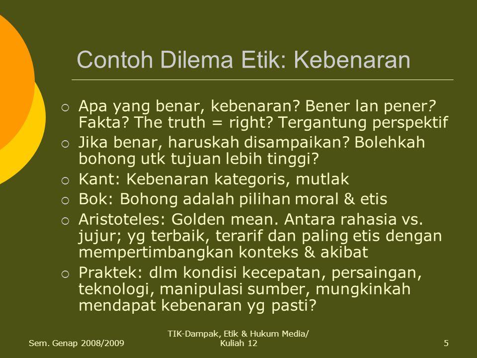 Sem. Genap 2008/2009 TIK-Dampak, Etik & Hukum Media/ Kuliah 125 Contoh Dilema Etik: Kebenaran  Apa yang benar, kebenaran? Bener lan pener? Fakta? The