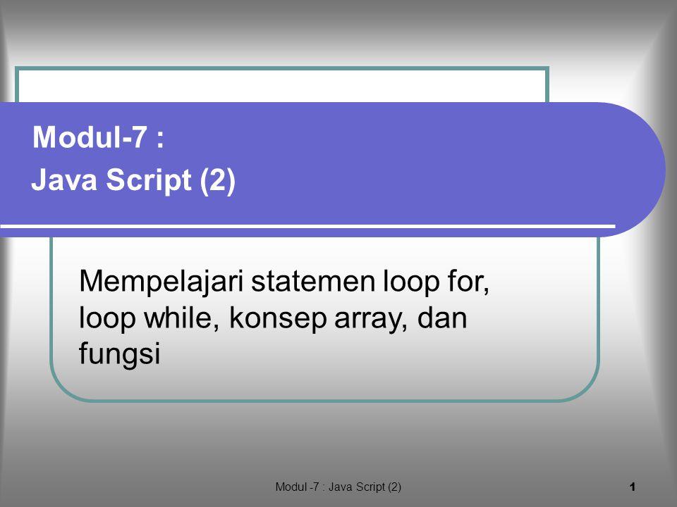 Modul -7 : Java Script (2) 1 Mempelajari statemen loop for, loop while, konsep array, dan fungsi Java Script (2) Modul-7 :