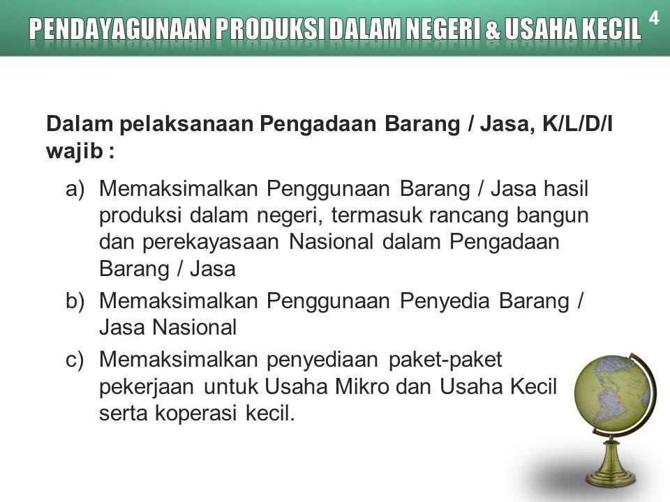 Dalam pelaksanaan Pengadaan Barang / Jasa, K/L/D/I wajib : a)Memaksimalkan Penggunaan Barang / Jasa hasil produksi dalam negeri, termasuk rancang bang