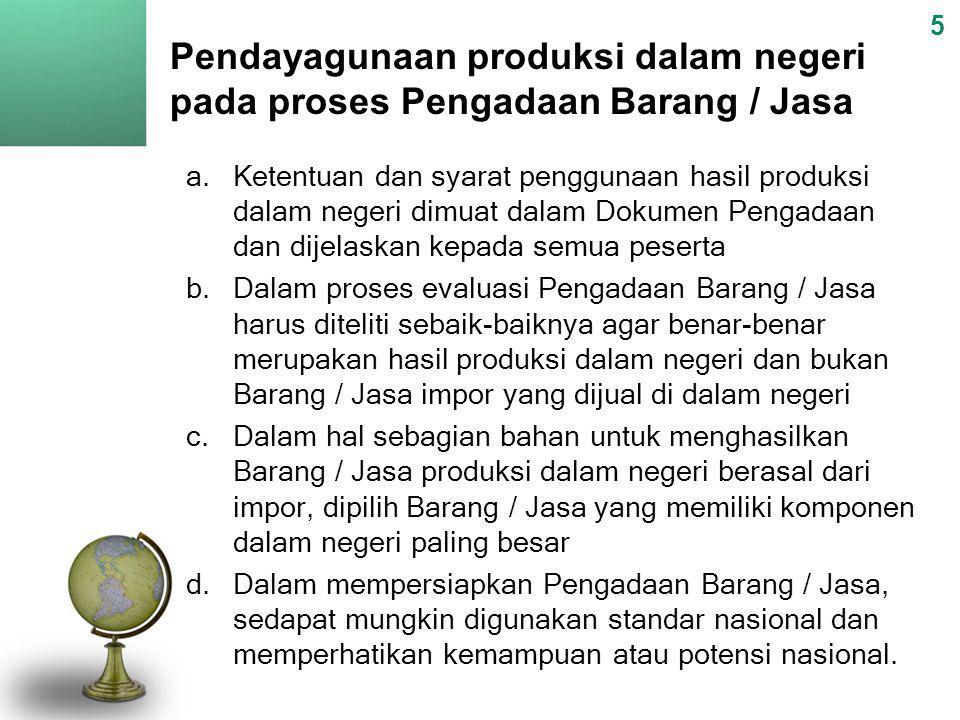 Pendayagunaan produksi dalam negeri pada proses Pengadaan Barang / Jasa 5 a.Ketentuan dan syarat penggunaan hasil produksi dalam negeri dimuat dalam D