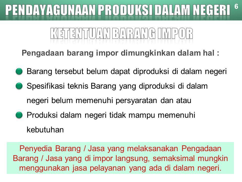 6 Pengadaan barang impor dimungkinkan dalam hal : Barang tersebut belum dapat diproduksi di dalam negeri Spesifikasi teknis Barang yang diproduksi di