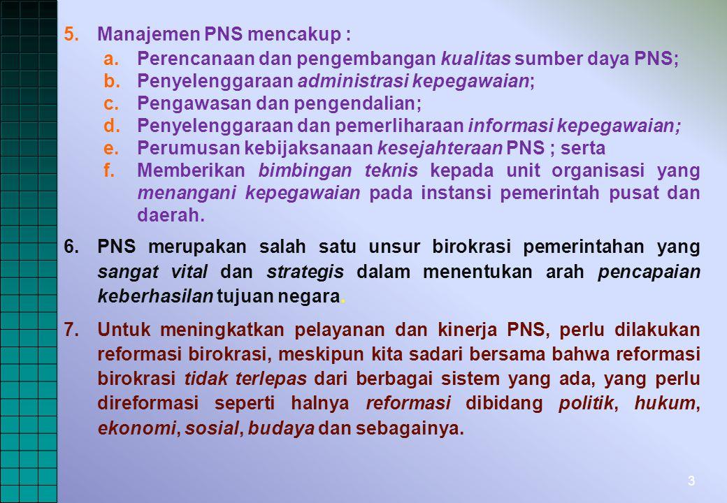 3 5.Manajemen PNS mencakup : a.Perencanaan dan pengembangan kualitas sumber daya PNS; b.Penyelenggaraan administrasi kepegawaian; c.Pengawasan dan pengendalian; d.Penyelenggaraan dan pemerliharaan informasi kepegawaian; e.Perumusan kebijaksanaan kesejahteraan PNS ; serta f.Memberikan bimbingan teknis kepada unit organisasi yang menangani kepegawaian pada instansi pemerintah pusat dan daerah.