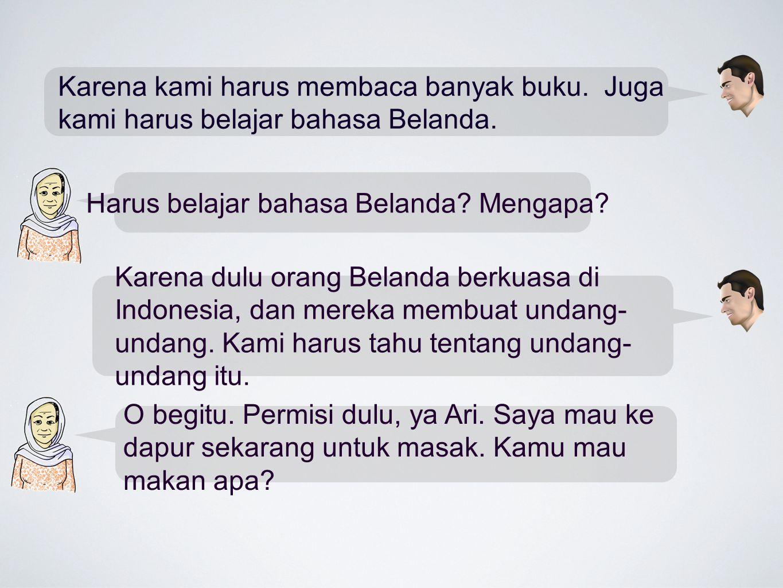 Karena dulu orang Belanda berkuasa di Indonesia, dan mereka membuat undang- undang. Kami harus tahu tentang undang- undang itu. O begitu. Permisi dulu
