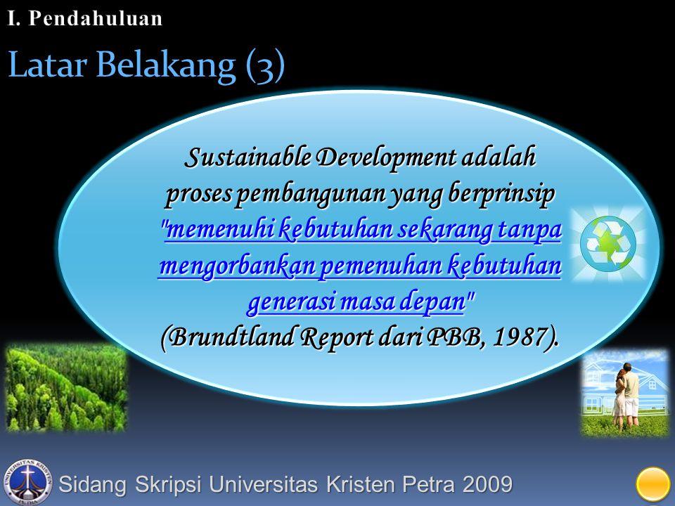 Sidang Skripsi Universitas Kristen Petra 2009 Latar Belakang (3) Sustainable Development adalah proses pembangunan yang berprinsip memenuhi kebutuhan sekarang tanpa mengorbankan pemenuhan kebutuhan generasi masa depan (Brundtland Report dari PBB, 1987).