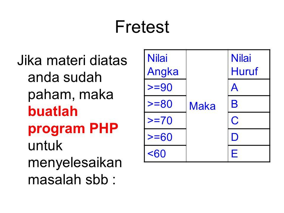 Fretest Jika materi diatas anda sudah paham, maka buatlah program PHP untuk menyelesaikan masalah sbb : Nilai Angka Maka Nilai Huruf >=90A >=80B >=70C >=60D <60E