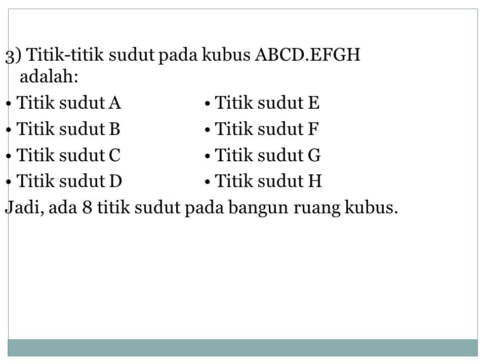 3) Titik-titik sudut pada kubus ABCD.EFGH adalah: Titik sudut A Titik sudut E Titik sudut B Titik sudut F Titik sudut C Titik sudut G Titik sudut D Titik sudut H Jadi, ada 8 titik sudut pada bangun ruang kubus.