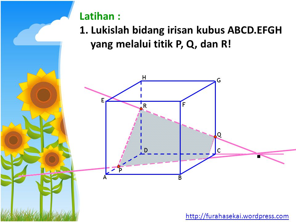 Latihan : 1. Lukislah bidang irisan kubus ABCD.EFGH yang melalui titik P, Q, dan R! A B C D E F G H P Q R. http://furahasekai.wordpress.com