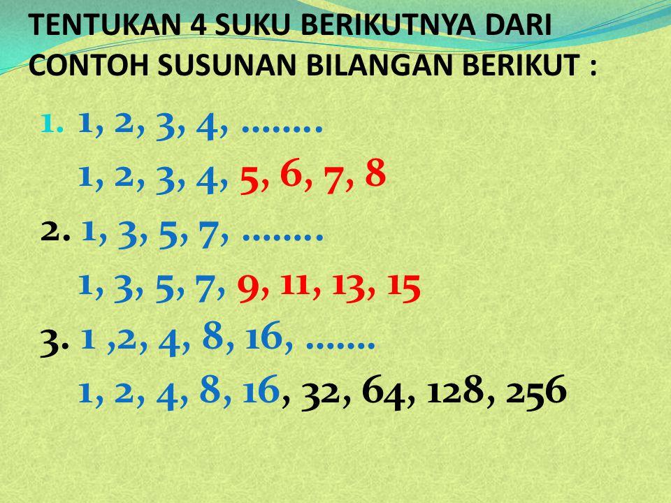 TENTUKAN 4 SUKU BERIKUTNYA DARI CONTOH SUSUNAN BILANGAN BERIKUT : 1. 1, 2, 3, 4, …….. 1, 2, 3, 4, 5, 6, 7, 8 2. 1, 3, 5, 7, …….. 1, 3, 5, 7, 9, 11, 13