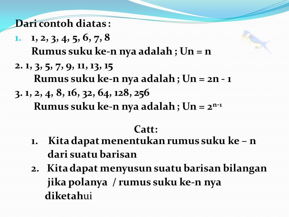 Dari contoh diatas : 1. 1, 2, 3, 4, 5, 6, 7, 8 Rumus suku ke-n nya adalah ; Un = n 2. 1, 3, 5, 7, 9, 11, 13, 15 Rumus suku ke-n nya adalah ; Un = 2n -