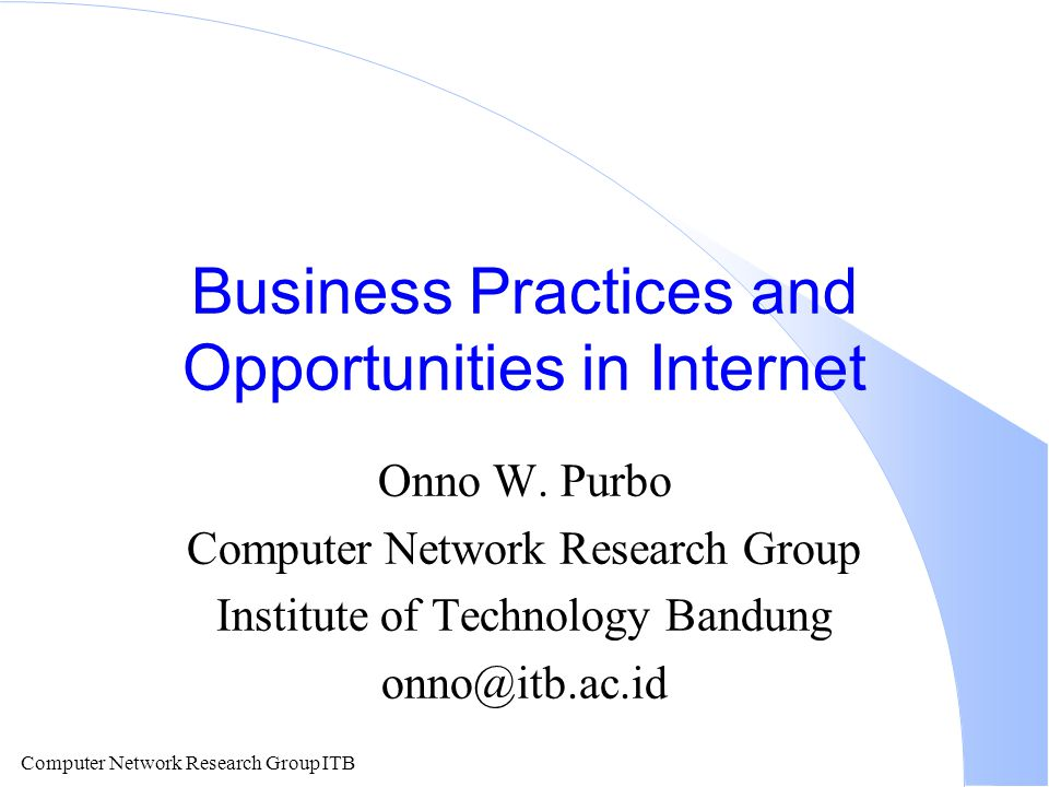 Computer Network Research Group ITB Business Practices and Opportunities in Internet Onno W.