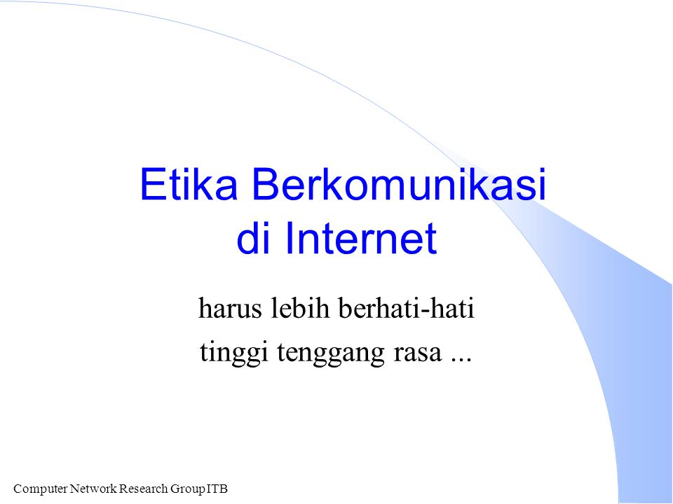 Computer Network Research Group ITB Etika Berkomunikasi di Internet harus lebih berhati-hati tinggi tenggang rasa...