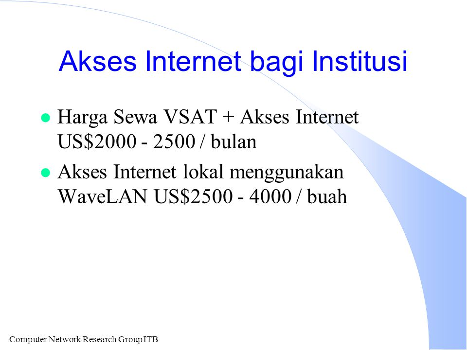 Computer Network Research Group ITB Akses Internet bagi Institusi l Harga Sewa VSAT + Akses Internet US$2000 - 2500 / bulan l Akses Internet lokal men