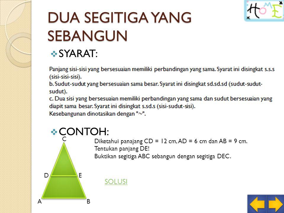 DUA SEGITIGA YANG SEBANGUN  SYARAT:  CONTOH: AB C DE Diketahui panajang CD = 12 cm, AD = 6 cm dan AB = 9 cm.
