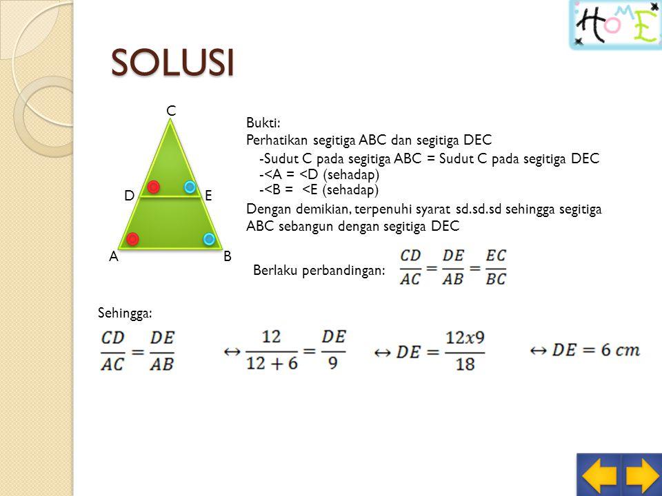 SOLUSI AB C DE Bukti: Perhatikan segitiga ABC dan segitiga DEC -Sudut C pada segitiga ABC = Sudut C pada segitiga DEC -<A = <D (sehadap) -<B = <E (sehadap) Dengan demikian, terpenuhi syarat sd.sd.sd sehingga segitiga ABC sebangun dengan segitiga DEC Berlaku perbandingan: Sehingga: