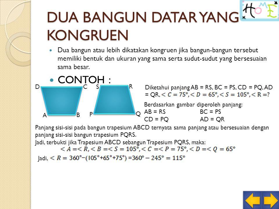 DUA BANGUN DATAR YANG KONGRUEN Dua bangun atau lebih dikatakan kongruen jika bangun-bangun tersebut memiliki bentuk dan ukuran yang sama serta sudut-sudut yang bersesuaian sama besar.