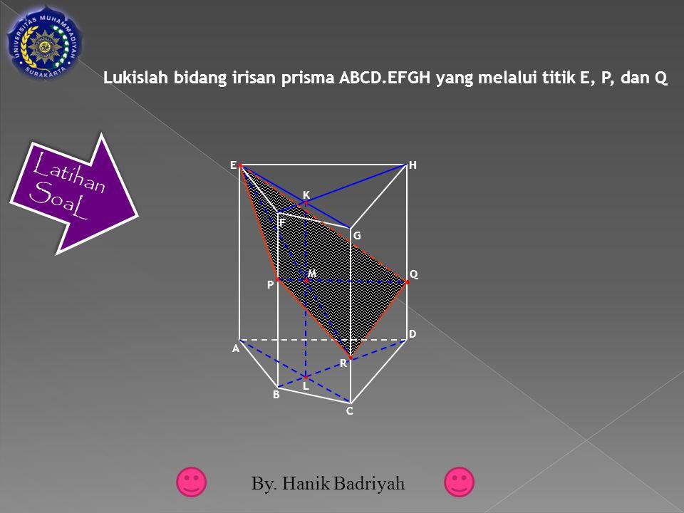Lukislah bidang irisan prisma ABCD.EFGH yang melalui titik E, P, dan Q F G A E D B C H Q P L K M R Latihan SoaL By.