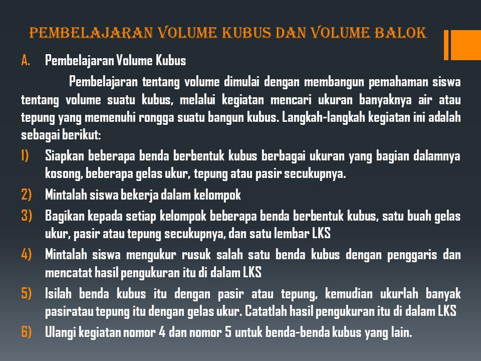 PEMBELAJARAN VOLUME KUBUS DAN VOLUME BALOK A.Pembelajaran Volume Kubus Pembelajaran tentang volume dimulai dengan membangun pemahaman siswa tentang volume suatu kubus, melalui kegiatan mencari ukuran banyaknya air atau tepung yang memenuhi rongga suatu bangun kubus.