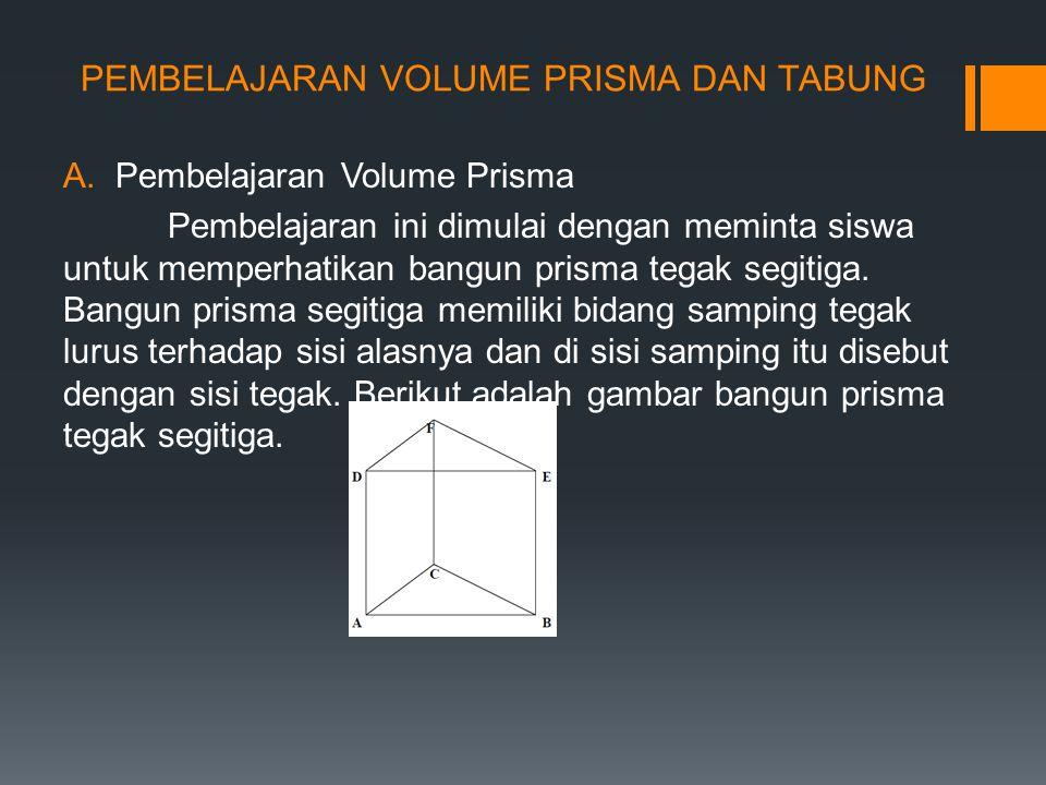 PEMBELAJARAN VOLUME PRISMA DAN TABUNG A.Pembelajaran Volume Prisma Pembelajaran ini dimulai dengan meminta siswa untuk memperhatikan bangun prisma tegak segitiga.