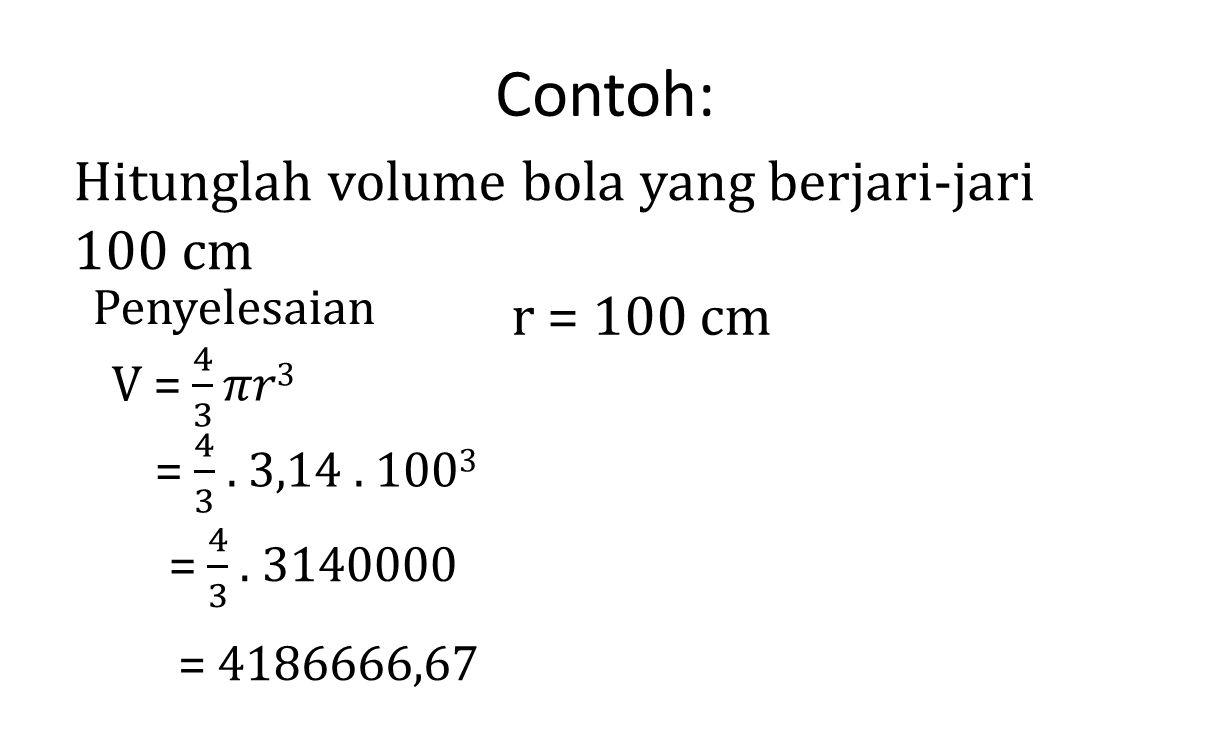 Contoh: Hitunglah volume bola yang berjari-jari 100 cm Penyelesaian r = 100 cm = 4186666,67