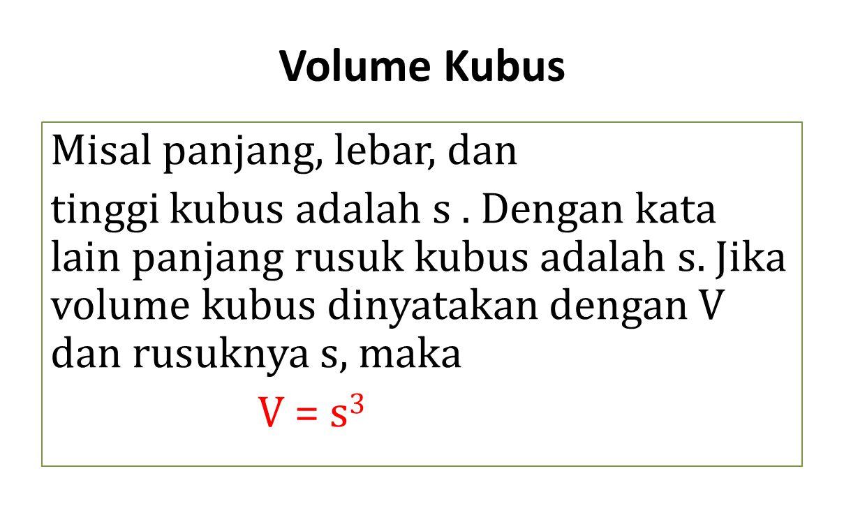 Volume Kubus Misal panjang, lebar, dan tinggi kubus adalah s. Dengan kata lain panjang rusuk kubus adalah s. Jika volume kubus dinyatakan dengan V dan