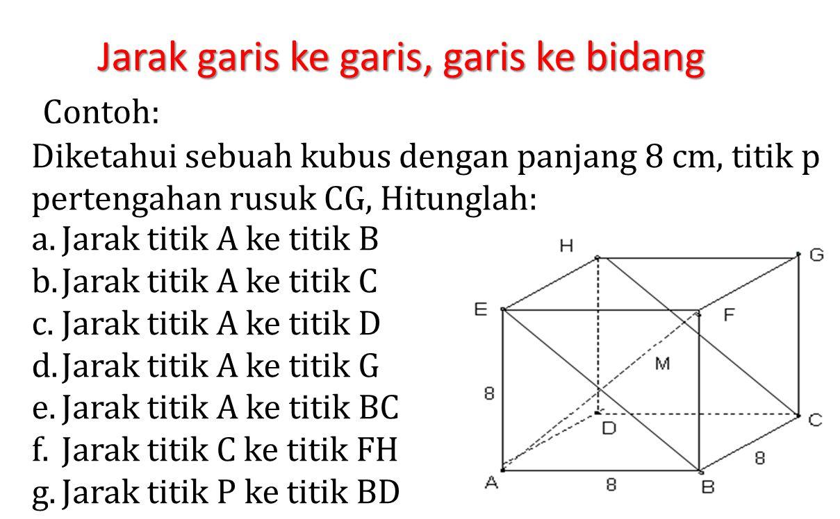 Jarak garis ke garis, garis ke bidang Contoh: Diketahui sebuah kubus dengan panjang 8 cm, titik p pertengahan rusuk CG, Hitunglah: a.Jarak titik A ke