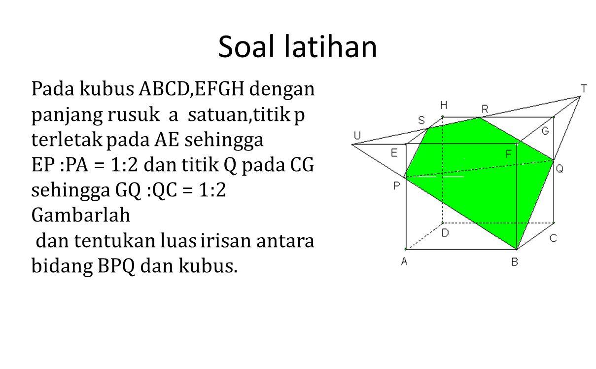 Soal latihan Pada kubus ABCD,EFGH dengan panjang rusuk a satuan,titik p terletak pada AE sehingga EP :PA = 1:2 dan titik Q pada CG sehingga GQ :QC = 1
