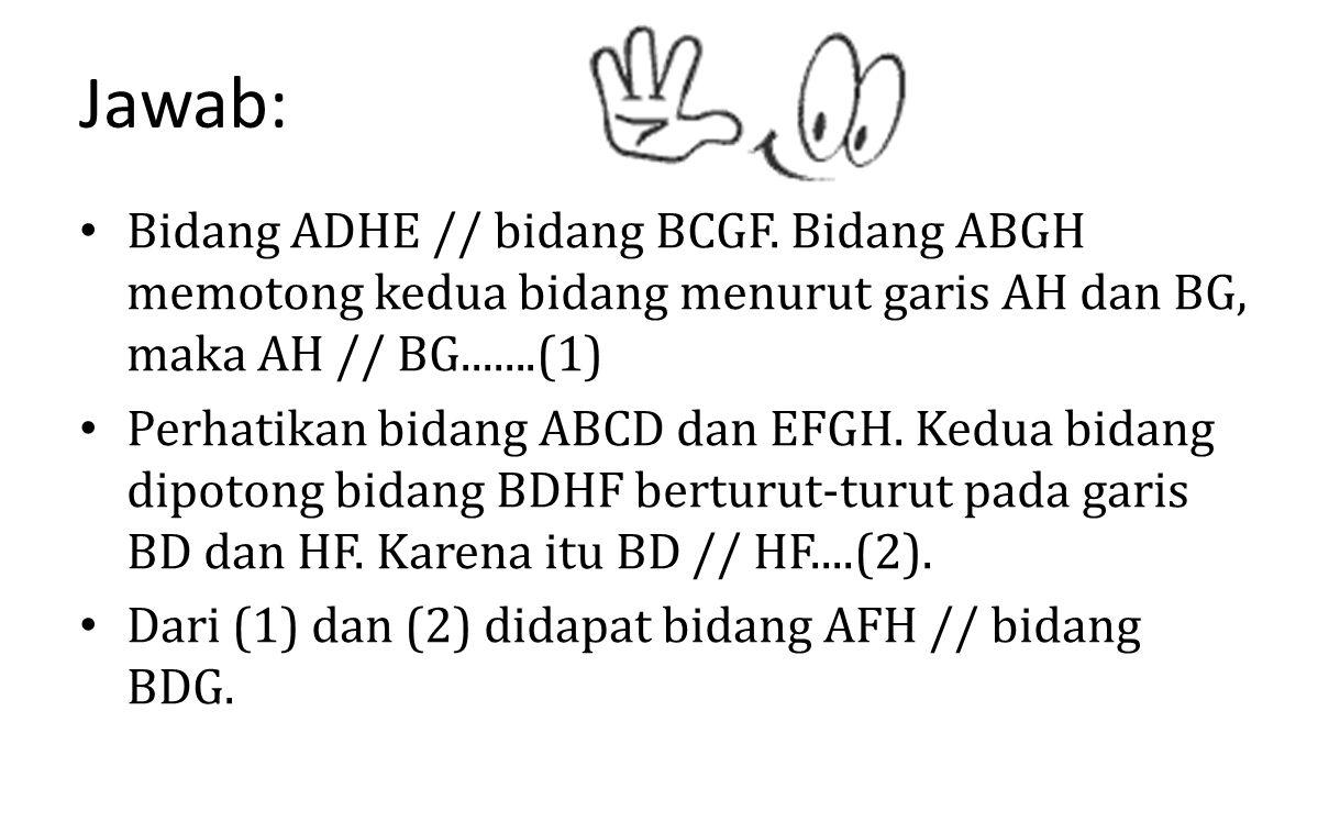 Jawab: Bidang ADHE // bidang BCGF. Bidang ABGH memotong kedua bidang menurut garis AH dan BG, maka AH // BG.......(1) Perhatikan bidang ABCD dan EFGH.