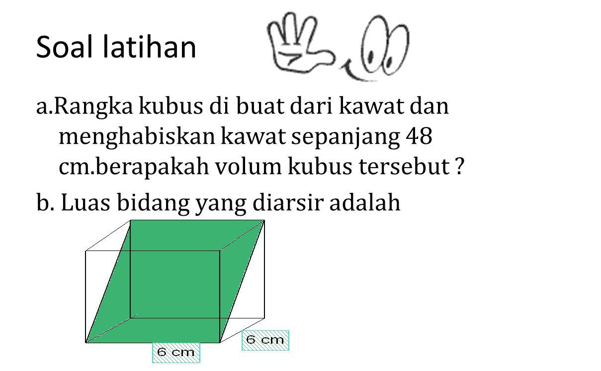 Soal latihan a.Rangka kubus di buat dari kawat dan menghabiskan kawat sepanjang 48 cm.berapakah volum kubus tersebut ? b. Luas bidang yang diarsir ada