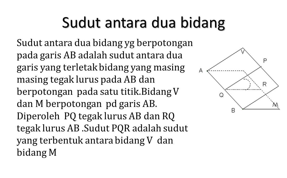 Sudut antara dua bidang Sudut antara dua bidang yg berpotongan pada garis AB adalah sudut antara dua garis yang terletak bidang yang masing masing teg